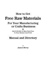 How to Get Free Raw Materials for your manufacturing or crafts business and add $100,000 or more each year to your bottom line profit