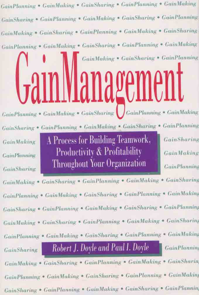 Gain Management: A Process For Building Teamwork, Productivity And Profitability Throughout Your Organization